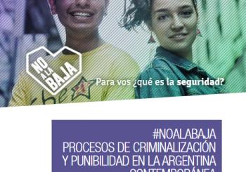 Dossier #NOALABAJAPROCESOS DE CRIMINALIZACIÓN Y PUNIBILIDAD EN LA ARGENTINA CONTEMPORÁNEA